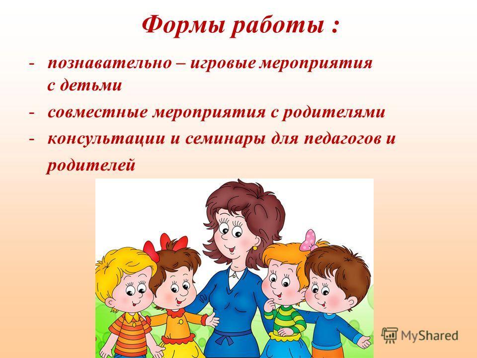 Формы работы : -познавательно – игровые мероприятия с детьми -совместные мероприятия с родителями -консультации и семинары для педагогов и родителей