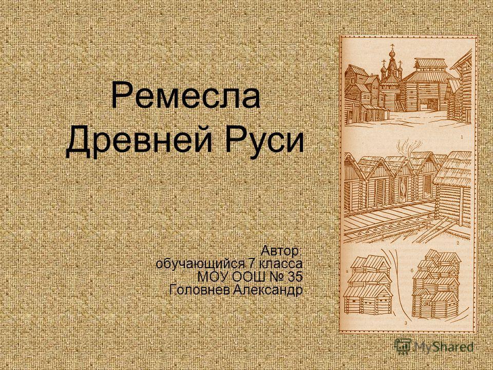 Ремесла Древней Руси Автор: обучающийся 7 класса МОУ ООШ 35 Головнев Александр