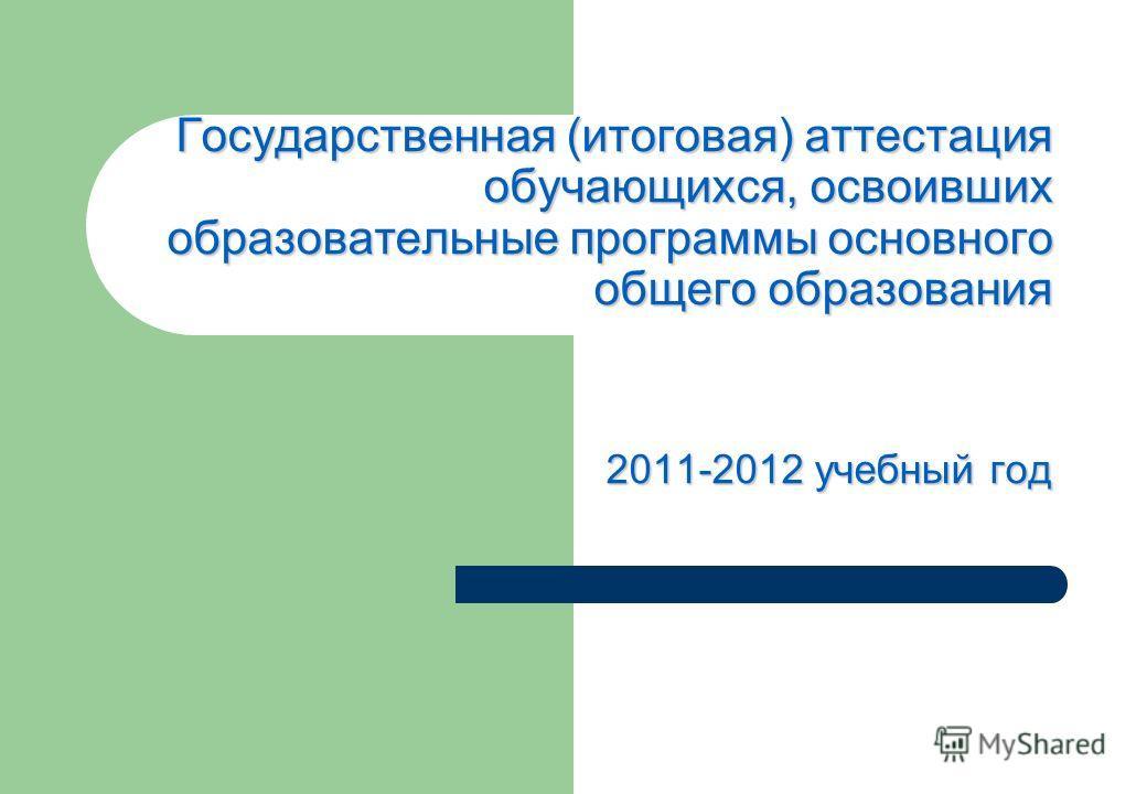 Государственная (итоговая) аттестация обучающихся, освоивших образовательные программы основного общего образования 2011-2012 учебный год