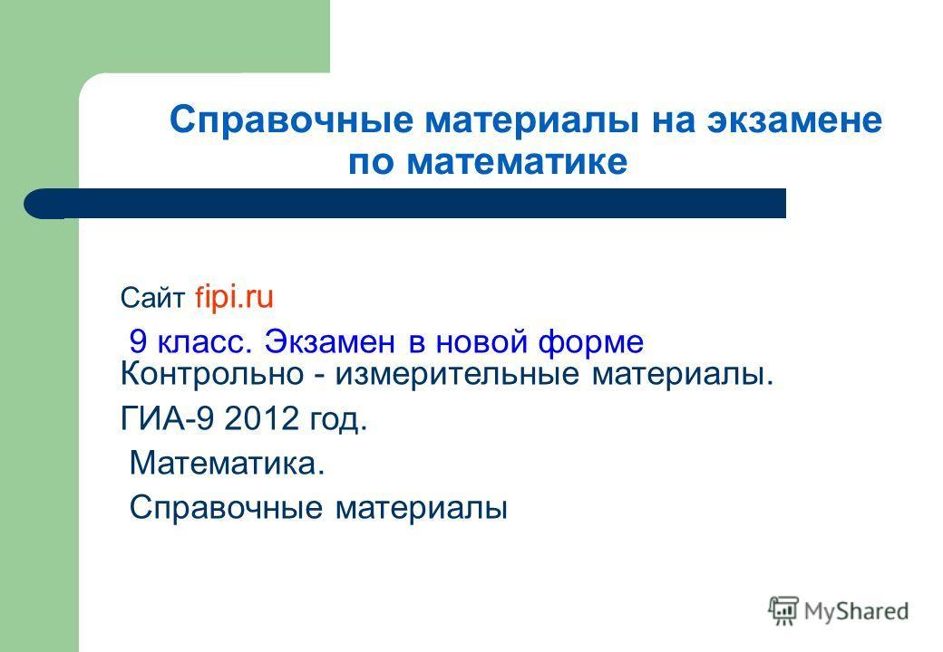 Справочные материалы на экзамене по математике Сайт f ipi.ru 9 класс. Экзамен в новой форме Контрольно - измерительные материалы. ГИА-9 2012 год. Математика. Справочные материалы
