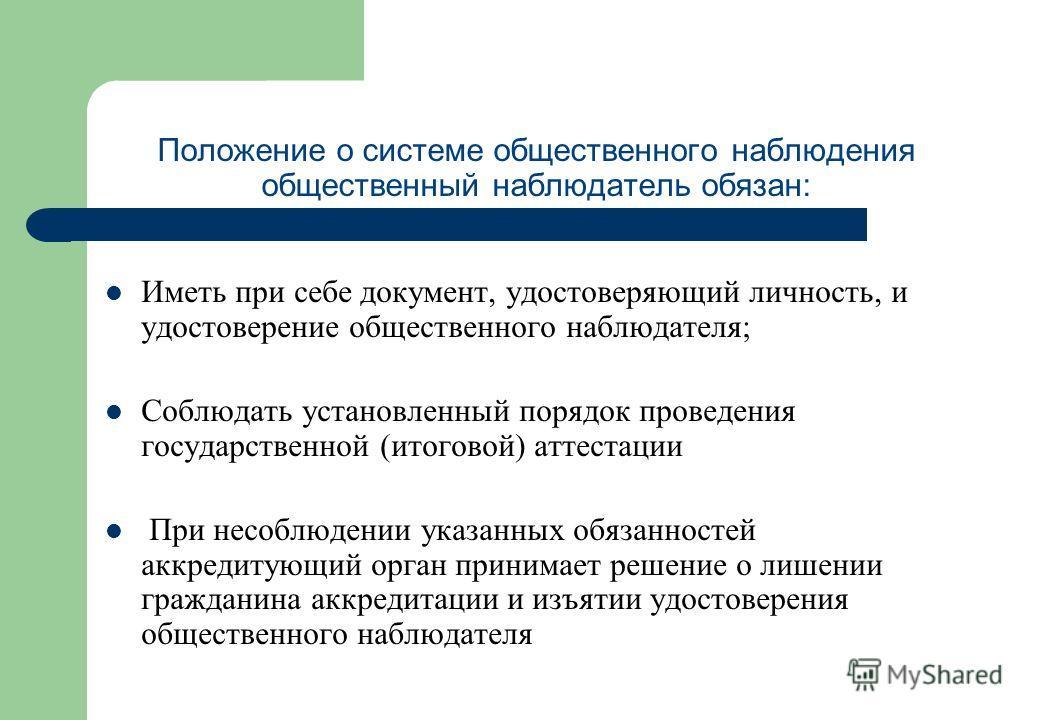 Положение о системе общественного наблюдения общественный наблюдатель обязан: Иметь при себе документ, удостоверяющий личность, и удостоверение общественного наблюдателя; Соблюдать установленный порядок проведения государственной (итоговой) аттестаци