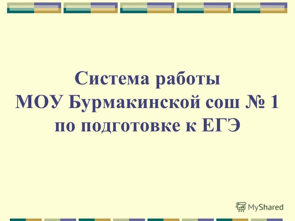 Система работы МОУ Бурмакинской сош 1 по подготовке к ЕГЭ