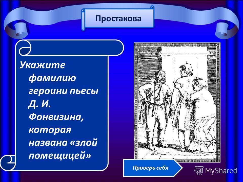 Укажите фамилию героини пьесы Д. И. Фонвизина, которая названа «злой помещицей» Простакова Проверь себя