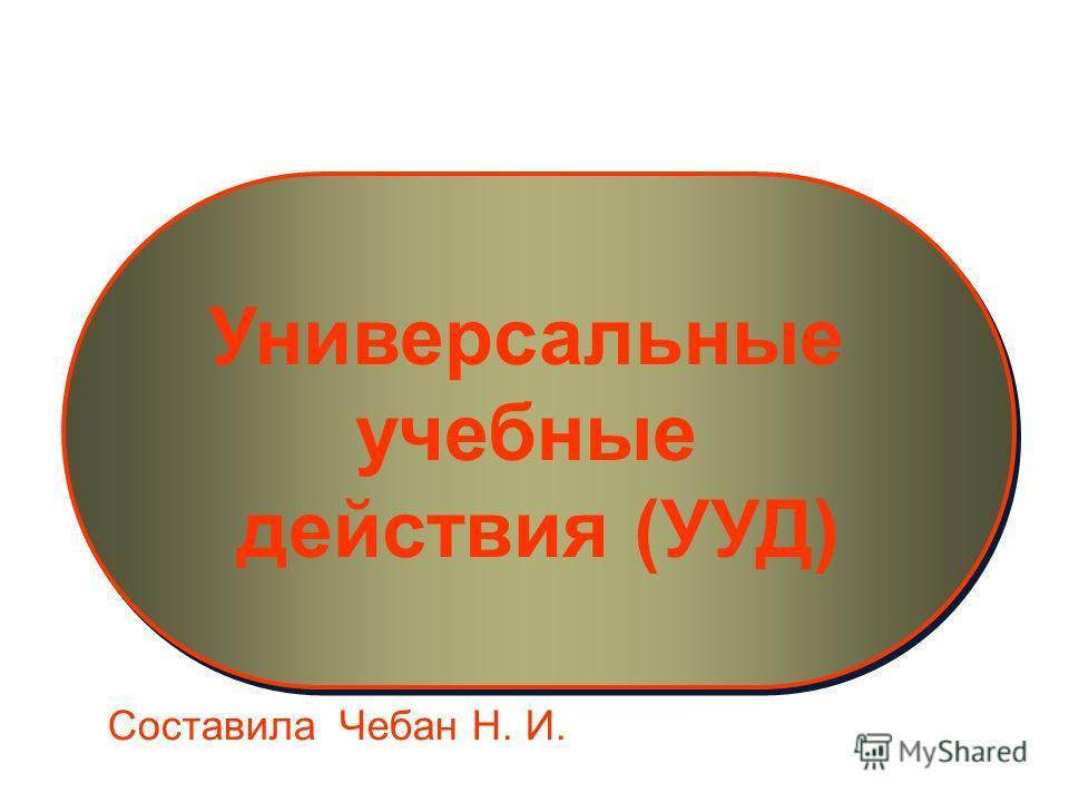 Универсальные учебные действия (УУД) Универсальные учебные действия (УУД) Составила Чебан Н. И.