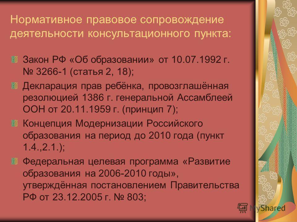 Нормативное правовое сопровождение деятельности консультационного пункта: Закон РФ «Об образовании» от 10.07.1992 г. 3266-1 (статья 2, 18); Декларация прав ребёнка, провозглашённая резолюцией 1386 г. генеральной Ассамблеей ООН от 20.11.1959 г. (принц