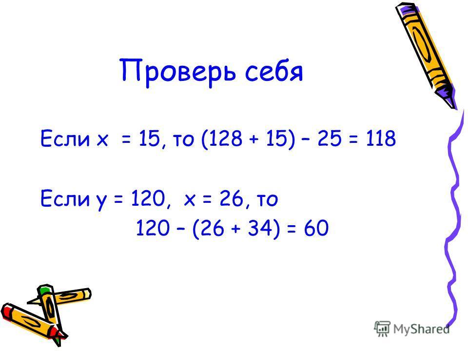 Проверь себя Если х = 15, то (128 + 15) – 25 = 118 Если у = 120, х = 26, то 120 – (26 + 34) = 60