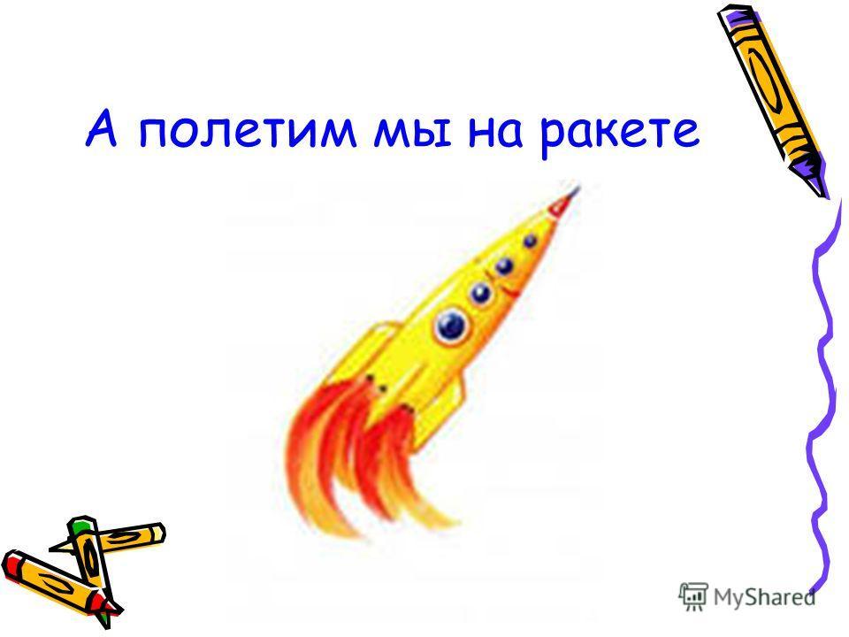 А полетим мы на ракете