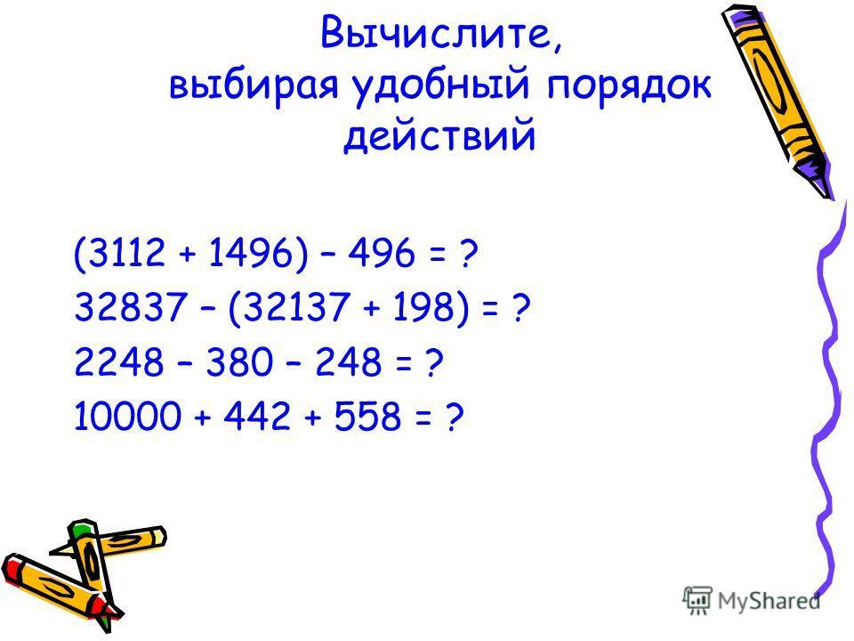 Вычислите, выбирая удобный порядок действий (3112 + 1496) – 496 = ? 32837 – (32137 + 198) = ? 2248 – 380 – 248 = ? 10000 + 442 + 558 = ?