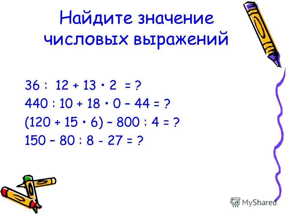 Найдите значение числовых выражений 36 : 12 + 13 2 = ? 440 : 10 + 18 0 – 44 = ? (120 + 15 6) – 800 : 4 = ? 150 – 80 : 8 - 27 = ?