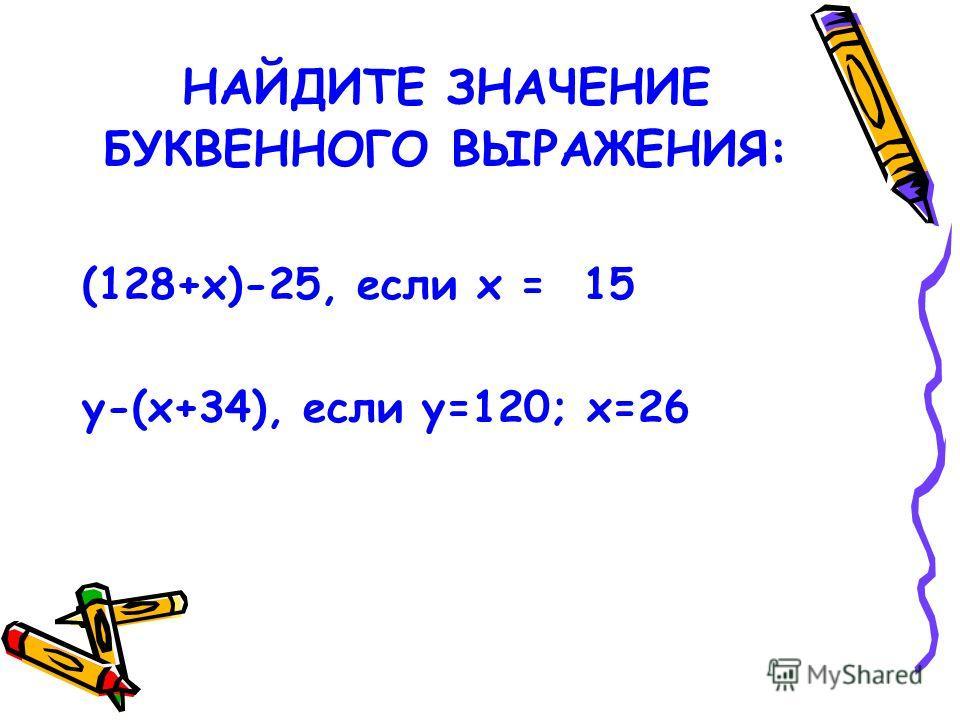 НАЙДИТЕ ЗНАЧЕНИЕ БУКВЕННОГО ВЫРАЖЕНИЯ: (128+х)-25, если х = 15 у-(х+34), если у=120; х=26