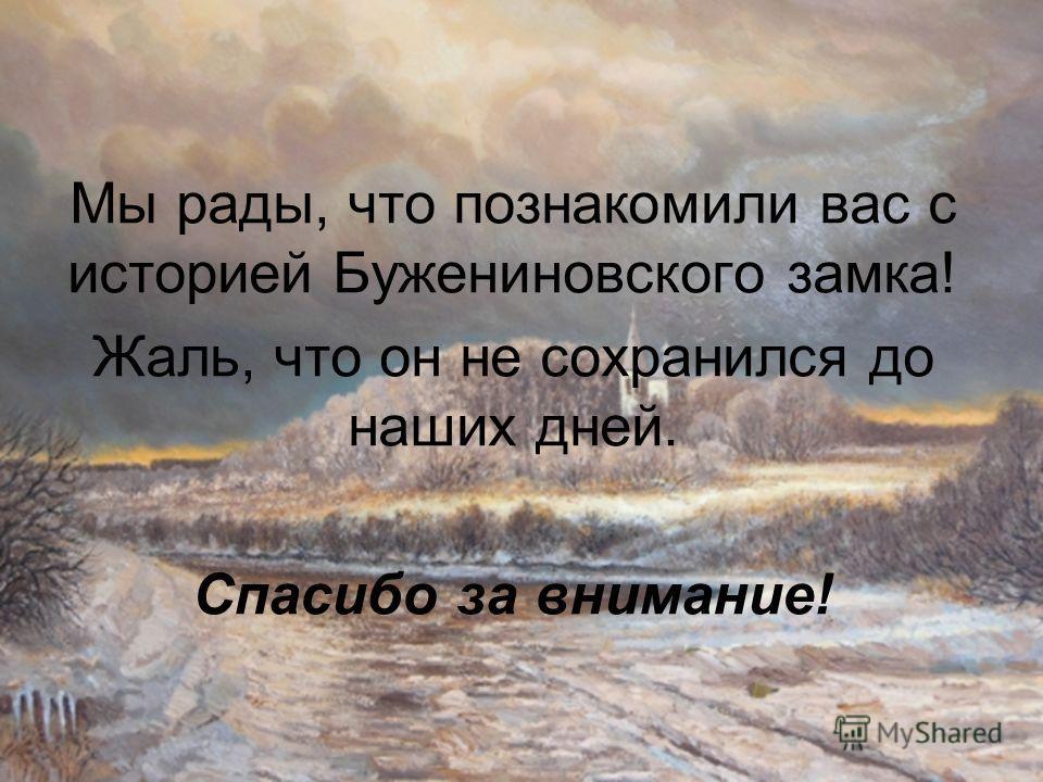 Мы рады, что познакомили вас с историей Бужениновского замка! Жаль, что он не сохранился до наших дней. Спасибо за внимание!