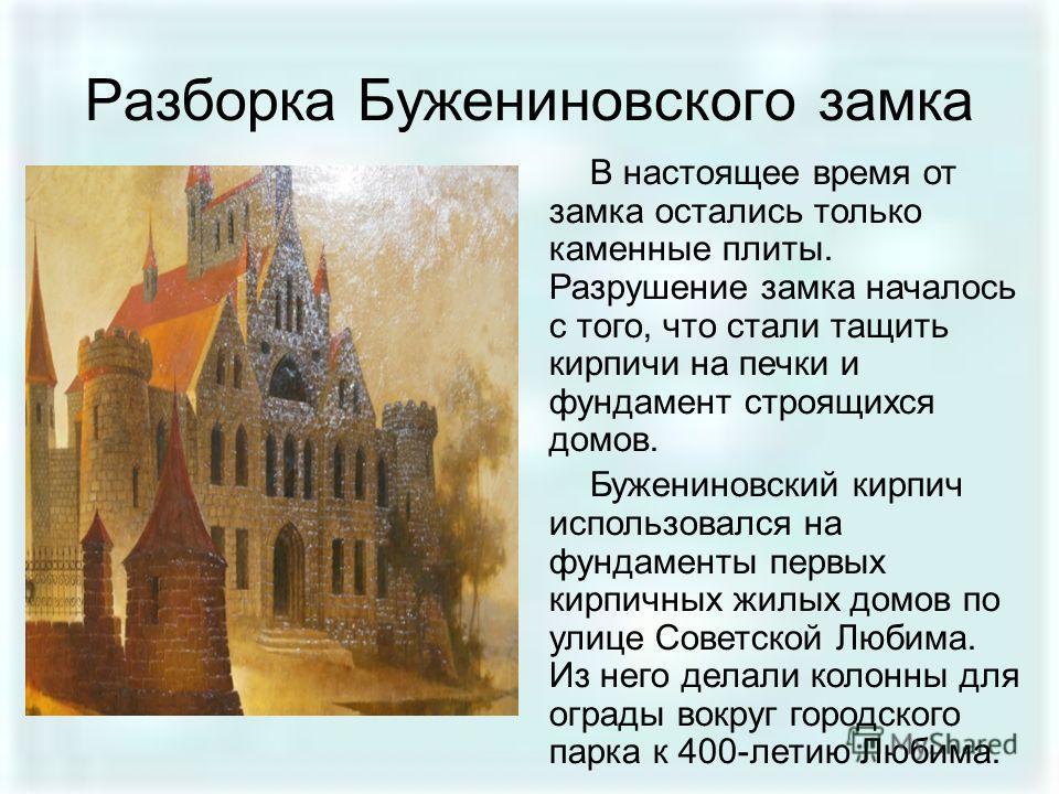 Разборка Бужениновского замка В настоящее время от замка остались только каменные плиты. Разрушение замка началось с того, что стали тащить кирпичи на печки и фундамент строящихся домов. Бужениновский кирпич использовался на фундаменты первых кирпичн
