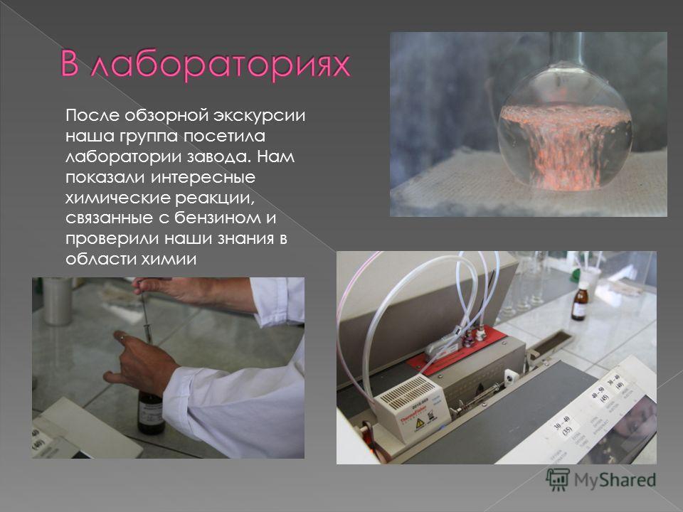 После обзорной экскурсии наша группа посетила лаборатории завода. Нам показали интересные химические реакции, связанные с бензином и проверили наши знания в области химии