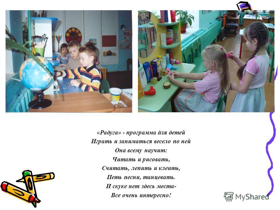 «Радуга» - программа для детей Играть и заниматься весело по ней Она всему научит: Читать и рисовать, Считать, лепить и клеить, Петь песни, танцевать. И скуке нет здесь места- Все очень интересно!