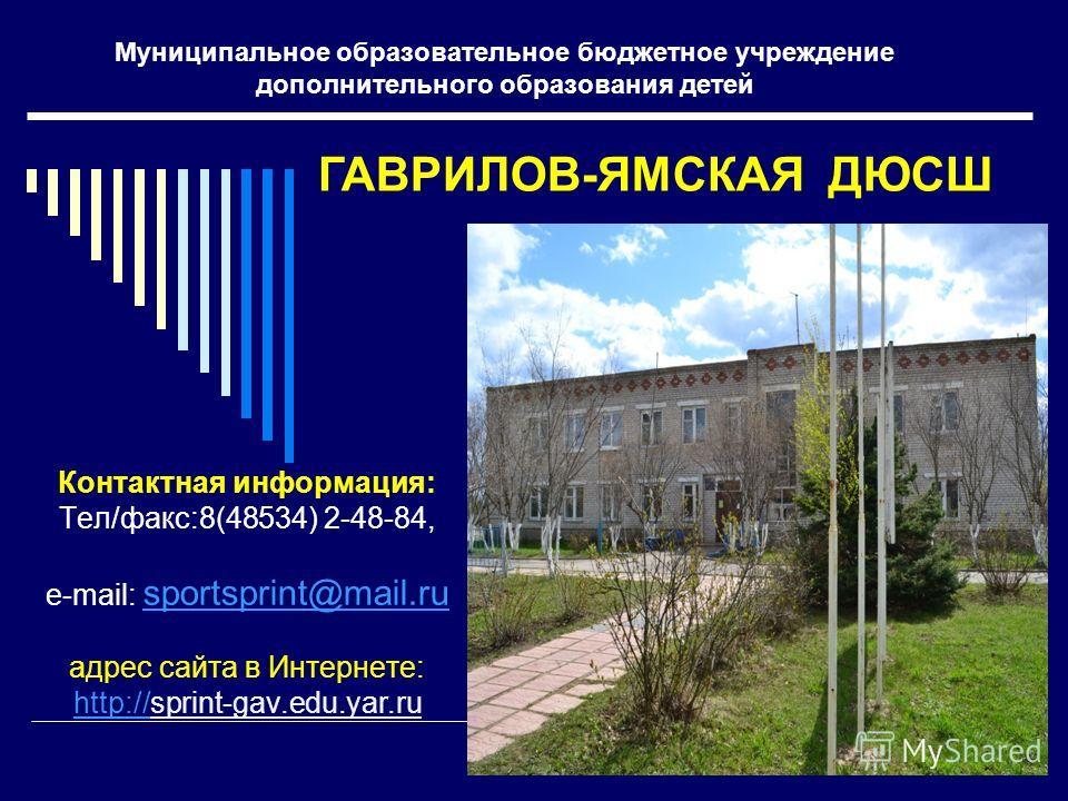Муниципальное образовательное бюджетное учреждение дополнительного образования детей Контактная информация: Тел/факс:8(48534) 2-48-84, e-mail: sportsprint@mail.ru sportsprint@mail.ru адрес сайта в Интернете: http://http://sprint-gav.edu.yar.ru ГАВРИЛ
