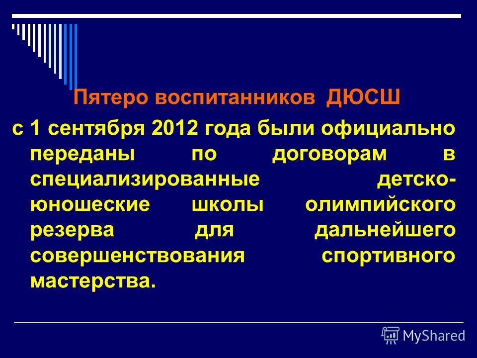 Пятеро воспитанников ДЮСШ с 1 сентября 2012 года были официально переданы по договорам в специализированные детско- юношеские школы олимпийского резерва для дальнейшего совершенствования спортивного мастерства.