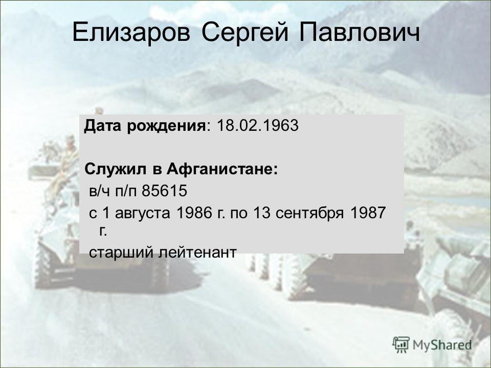 Дата рождения: 18.02.1963 Служил в Афганистане: в/ч п/п 85615 с 1 августа 1986 г. по 13 сентября 1987 г. старший лейтенант Елизаров Сергей Павлович