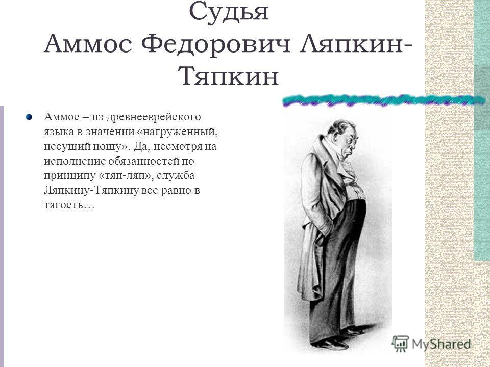 Судья Аммос Федорович Ляпкин- Тяпкин Аммос – из древнееврейского языка в значении «нагруженный, несущий ношу». Да, несмотря на исполнение обязанностей по принципу «тяп-ляп», служба Ляпкину-Тяпкину все равно в тягость…