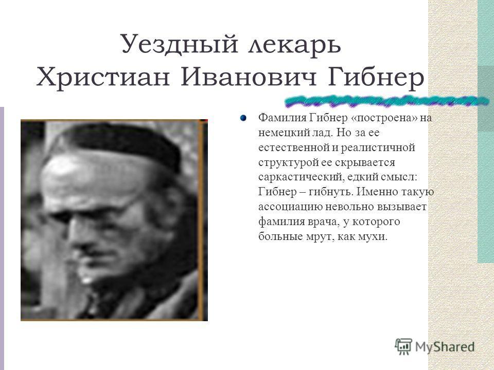 Уездный лекарь Христиан Иванович Гибнер Фамилия Гибнер «построена» на немецкий лад. Но за ее естественной и реалистичной структурой ее скрывается саркастический, едкий смысл: Гибнер – гибнуть. Именно такую ассоциацию невольно вызывает фамилия врача,