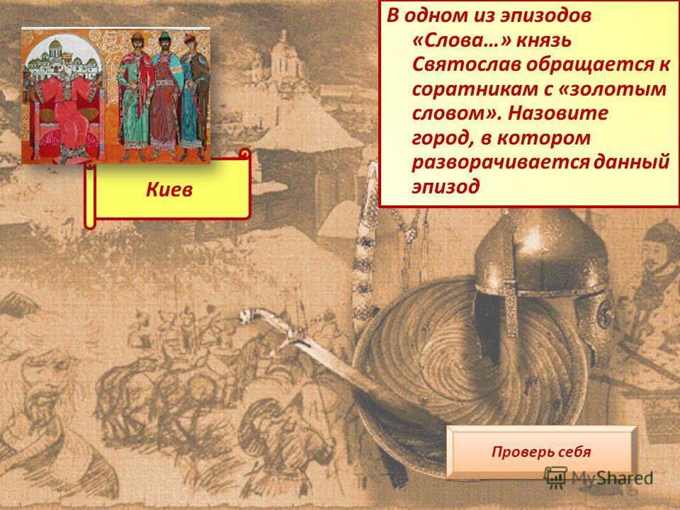 В одном из эпизодов «Слова…» князь Святослав обращается к соратникам с «золотым словом». Назовите город, в котором разворачивается данный эпизод Проверь себя Киев