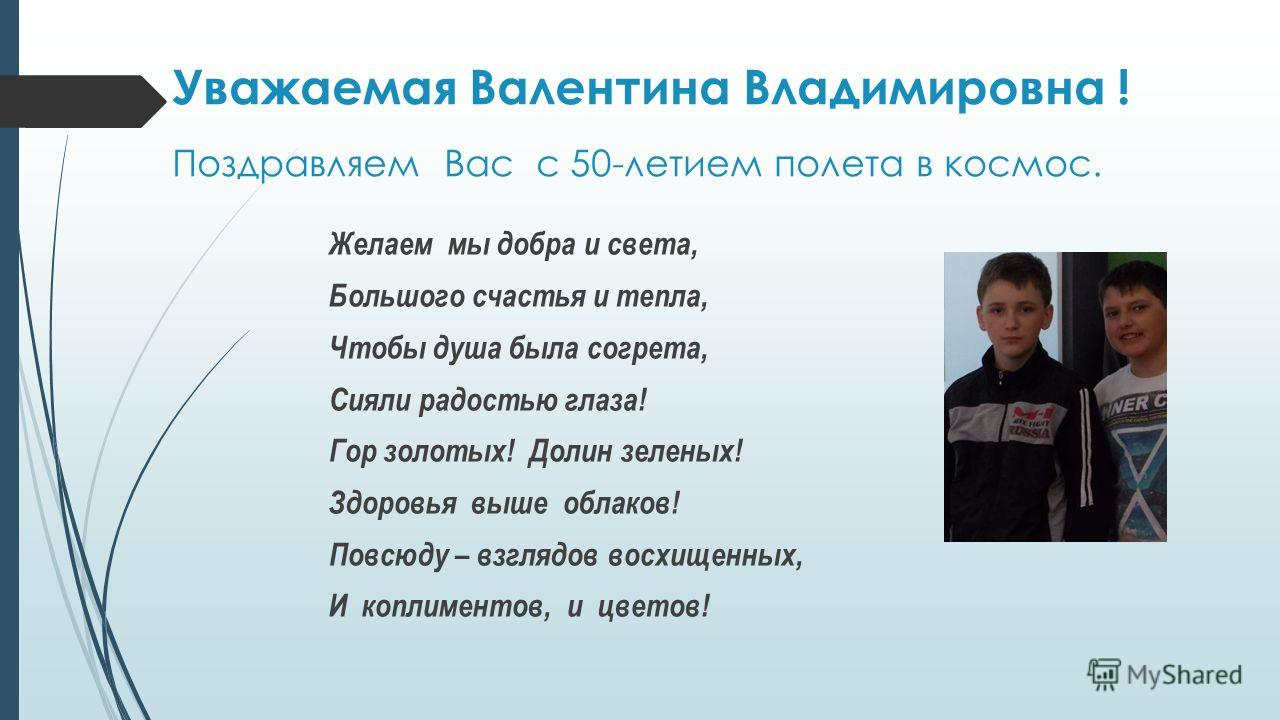 Уважаемая Валентина Владимировна ! Поздравляем Вас с 50-летием полета в космос. Желаем мы добра и света, Большого счастья и тепла, Чтобы душа была согрета, Сияли радостью глаза! Гор золотых! Долин зеленых! Здоровья выше облаков! Повсюду – взглядов во
