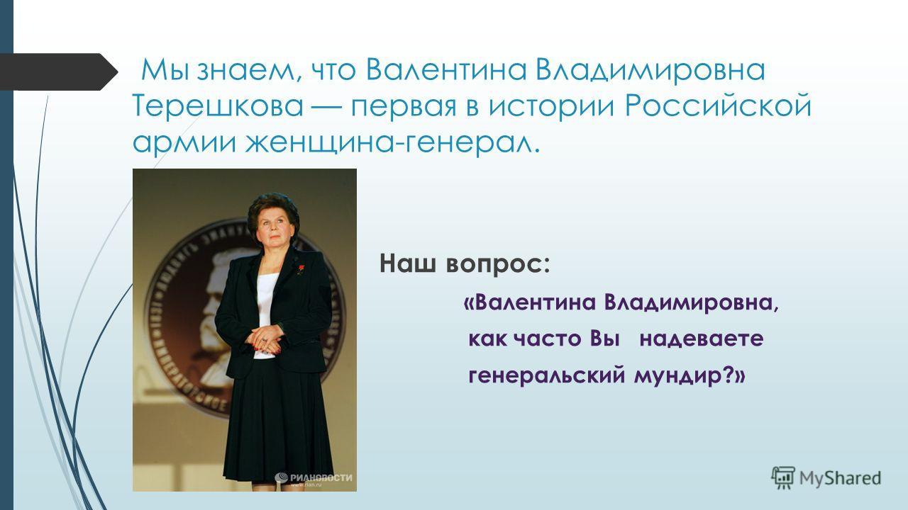 Мы знаем, что Валентина Владимировна Терешкова первая в истории Российской армии женщина-генерал. Наш вопрос: «Валентина Владимировна, как часто Вы надеваете генеральский мундир?»