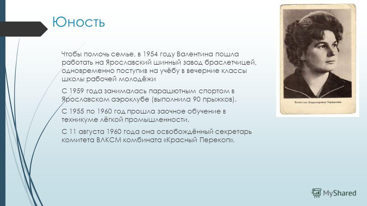 Юность Чтобы помочь семье, в 1954 году Валентина пошла работать на Ярославский шинный завод браслетчицей, одновременно поступив на учёбу в вечерние классы школы рабочей молодёжи С 1959 года занималась парашютным спортом в Ярославском аэроклубе (выпол