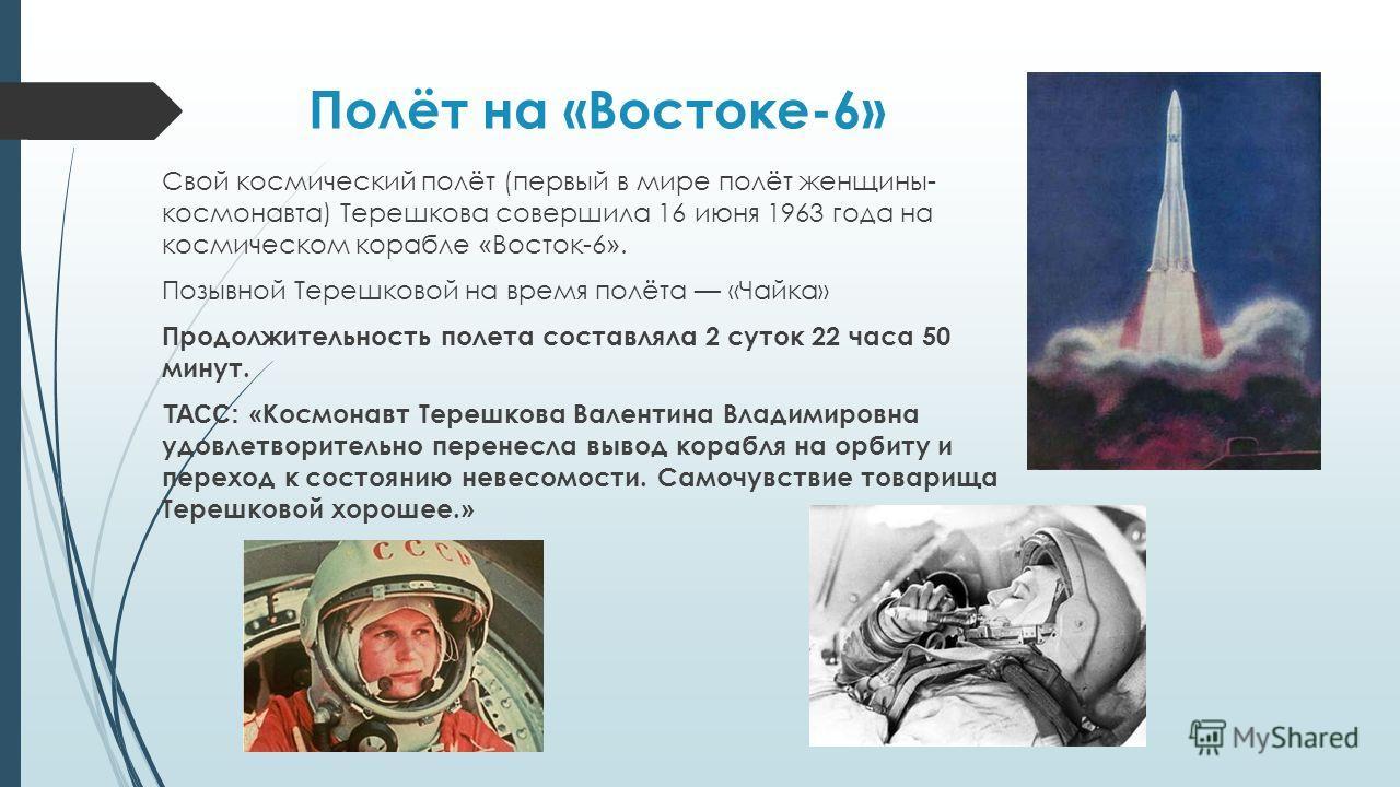 Полёт на «Востоке-6» Свой космический полёт (первый в мире полёт женщины- космонавта) Терешкова совершила 16 июня 1963 года на космическом корабле « Восток-6 ». Позывной Терешковой на время полёта «Чайка» Продолжительность полета составляла 2 суток 2