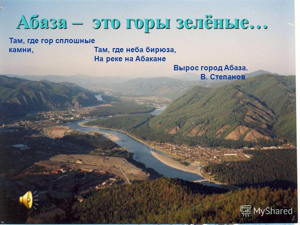 Там, где гор сплошные камни, Там, где неба бирюза, На реке на Абакане Вырос город Абаза. В. Степанов Абаза – это горы зелёные…