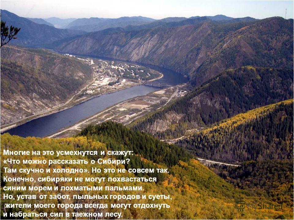 Многие на это усмехнутся и скажут: «Что можно рассказать о Сибири? Там скучно и холодно». Но это не совсем так. Конечно, сибиряки не могут похвастаться синим морем и лохматыми пальмами. Но, устав от забот, пыльных городов и суеты, жители моего города