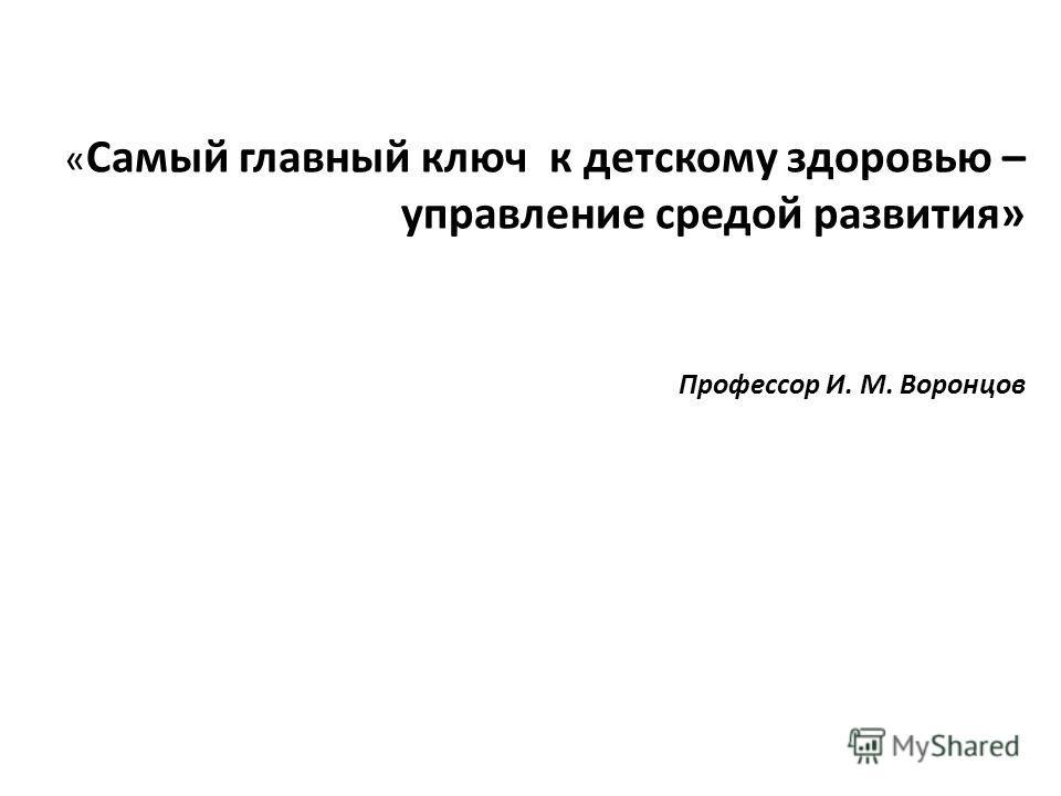 « Самый главный ключ к детскому здоровью – управление средой развития» Профессор И. М. Воронцов