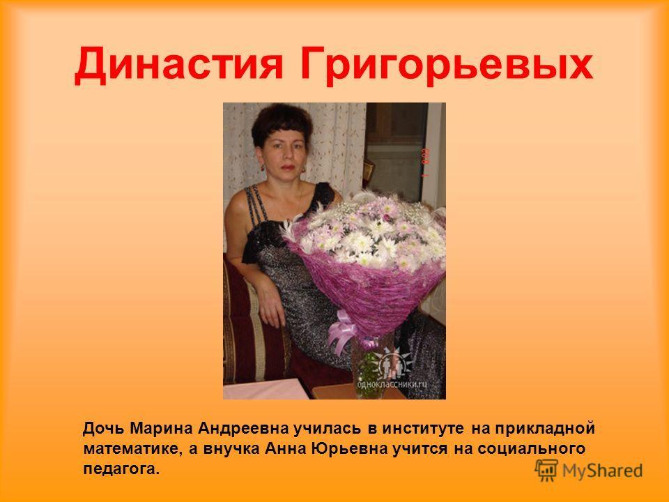 Дочь Марина Андреевна училась в институте на прикладной математике, а внучка Анна Юрьевна учится на социального педагога. Династия Григорьевых