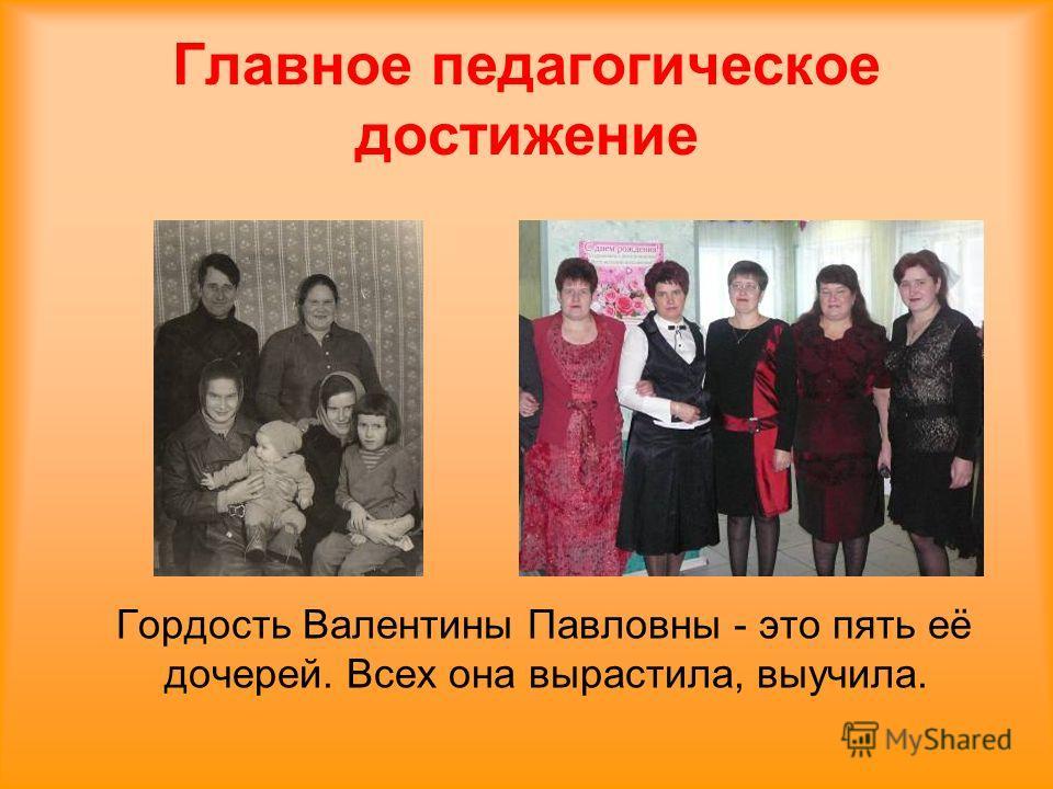 Главное педагогическое достижение Гордость Валентины Павловны - это пять её дочерей. Всех она вырастила, выучила.