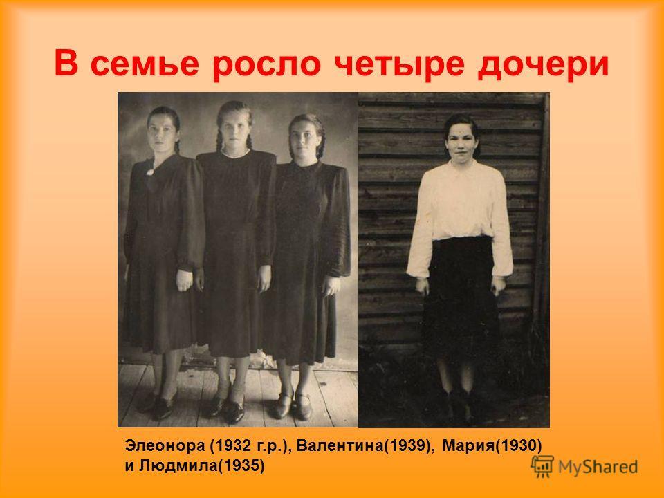 В семье росло четыре дочери Элеонора (1932 г.р.), Валентина(1939), Мария(1930) и Людмила(1935)