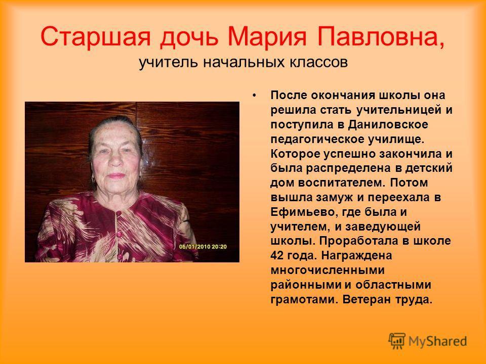 Старшая дочь Мария Павловна, учитель начальных классов После окончания школы она решила стать учительницей и поступила в Даниловское педагогическое училище. Которое успешно закончила и была распределена в детский дом воспитателем. Потом вышла замуж и