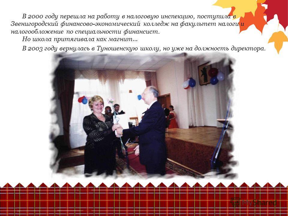 В 2000 году перешла на работу в налоговую инспекцию, поступила в Звенигородский финансово-экономический колледж на факультет налоги и налогообложение по специальности финансист. Но школа притягивала как магнит… В 2003 году вернулась в Туношенскую шко