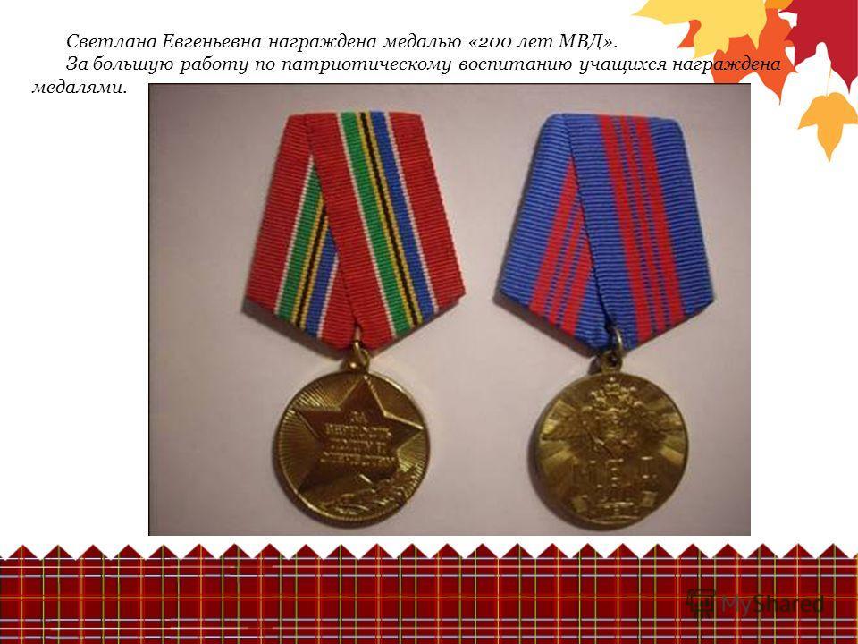 Светлана Евгеньевна награждена медалью «200 лет МВД». За большую работу по патриотическому воспитанию учащихся награждена медалями.