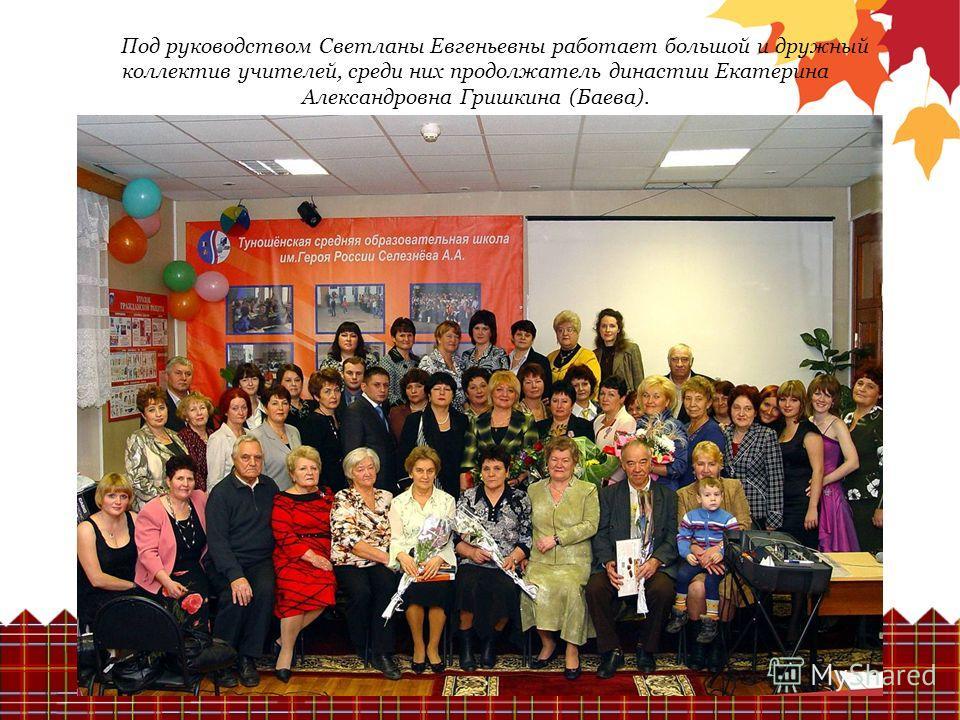 Под руководством Светланы Евгеньевны работает большой и дружный коллектив учителей, среди них продолжатель династии Екатерина Александровна Гришкина (Баева).