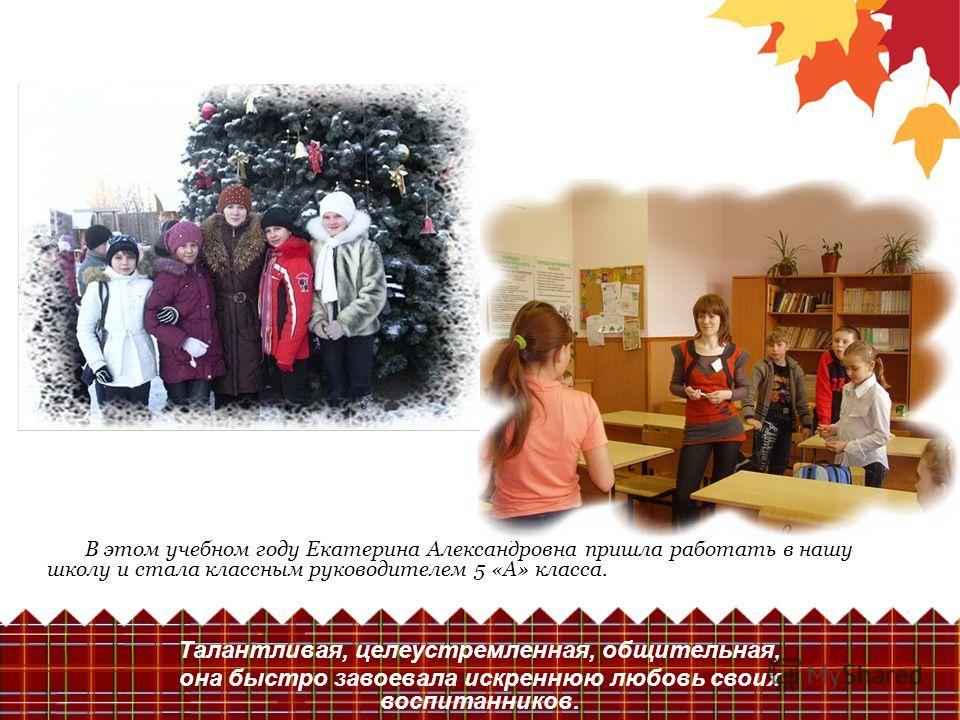 В этом учебном году Екатерина Александровна пришла работать в нашу школу и стала классным руководителем 5 «А» класса. Талантливая, целеустремленная, общительная, она быстро завоевала искреннюю любовь своих воспитанников.
