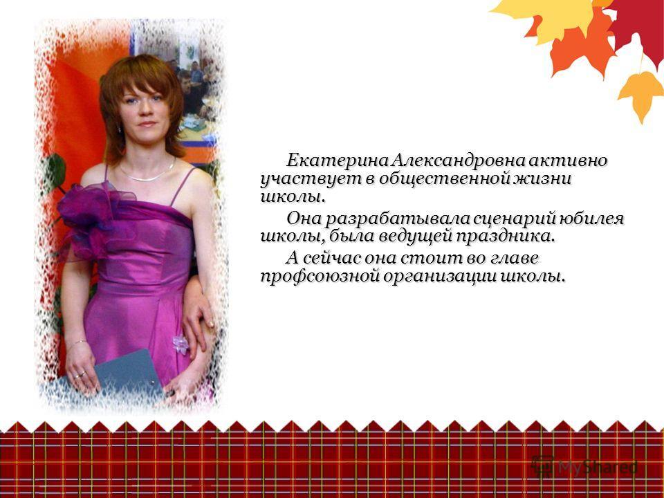 Екатерина Александровна активно участвует в общественной жизни школы. Она разрабатывала сценарий юбилея школы, была ведущей праздника. А сейчас она стоит во главе профсоюзной организации школы.