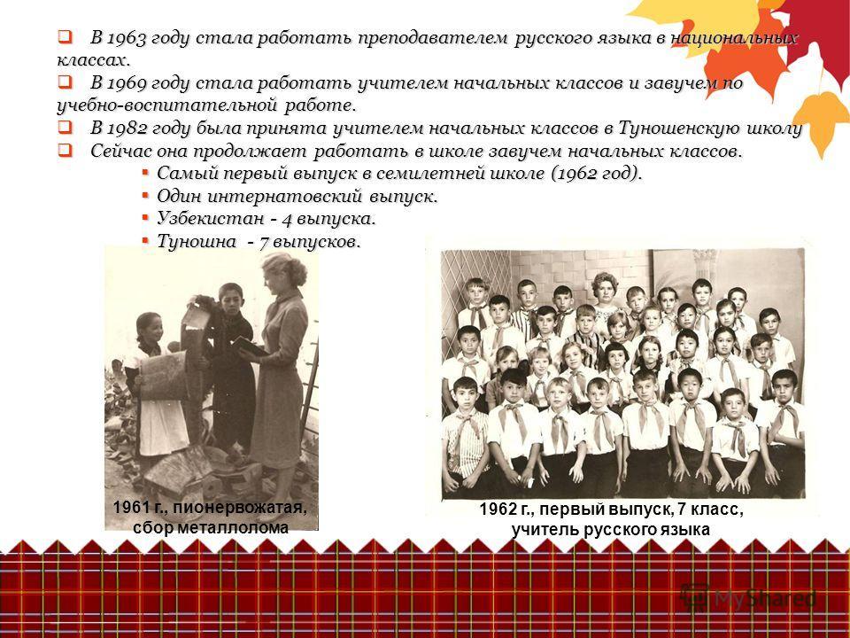 В 1963 году стала работать преподавателем русского языка в национальных классах. В 1963 году стала работать преподавателем русского языка в национальных классах. В 1969 году стала работать учителем начальных классов и завучем по учебно-воспитательной