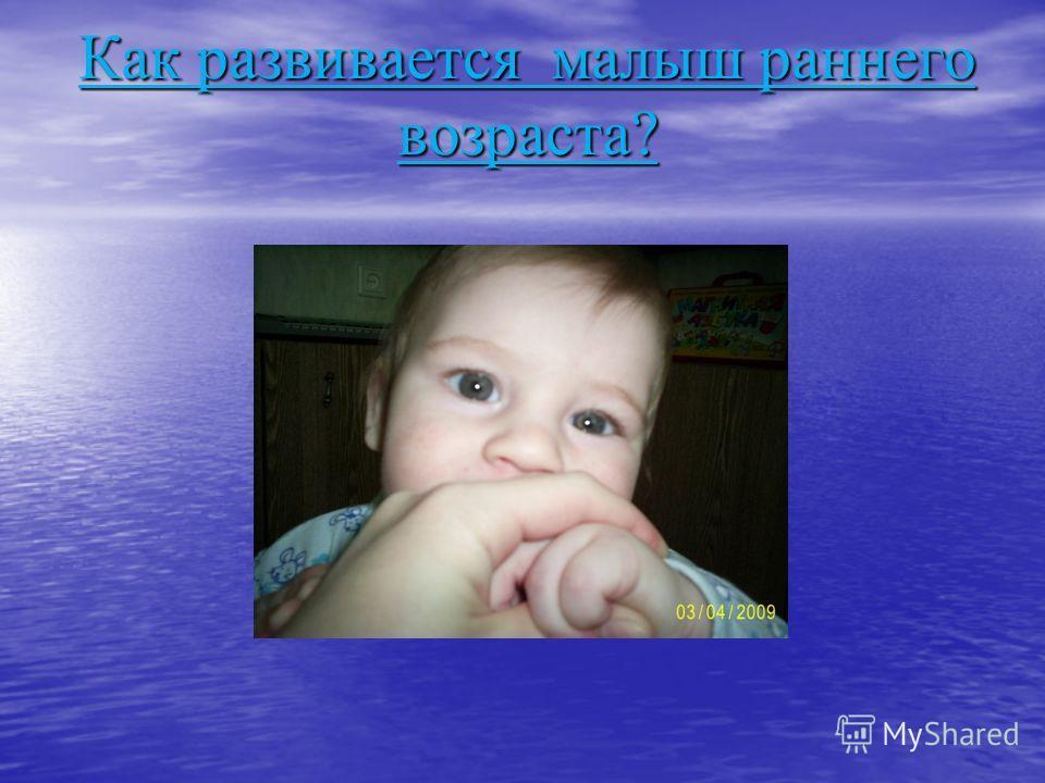 Как развивается малыш раннего возраста?
