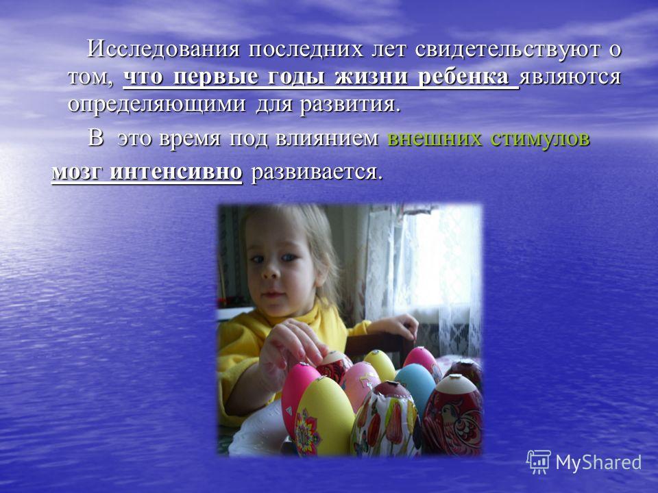 Исследования последних лет свидетельствуют о том, что первые годы жизни ребенка являются определяющими для развития. Исследования последних лет свидетельствуют о том, что первые годы жизни ребенка являются определяющими для развития. В это время под