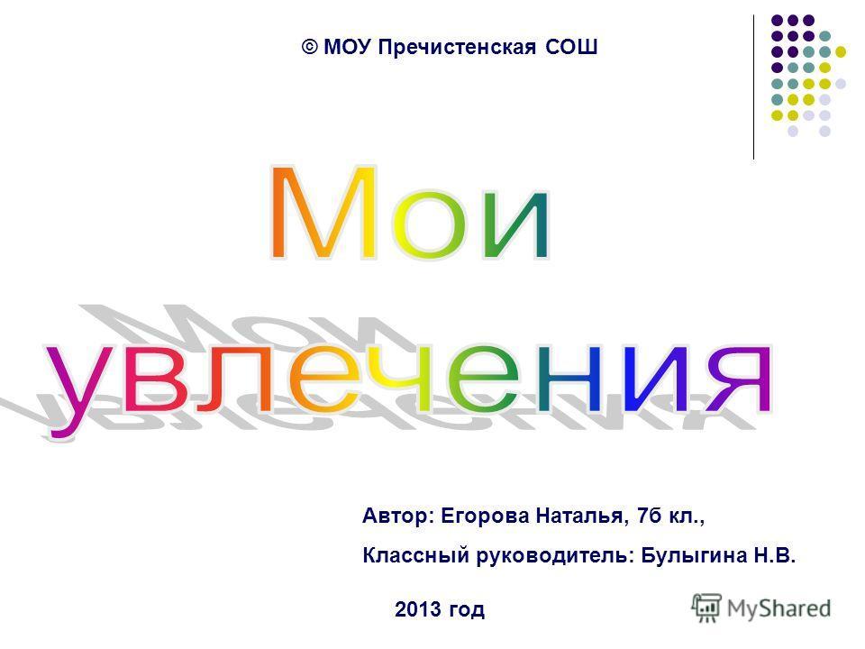 © МОУ Пречистенская СОШ Автор: Егорова Наталья, 7б кл., Классный руководитель: Булыгина Н.В. 2013 год