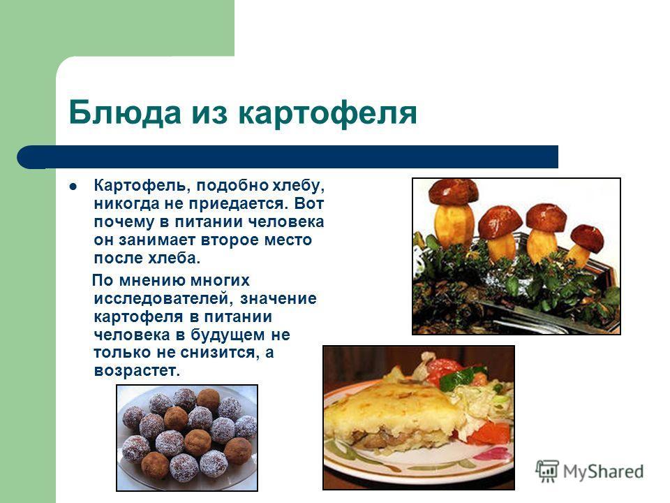 Блюда из картофеля Картофель, подобно хлебу, никогда не приедается. Вот почему в питании человека он занимает второе место после хлеба. По мнению многих исследователей, значение картофеля в питании человека в будущем не только не снизится, а возрасте