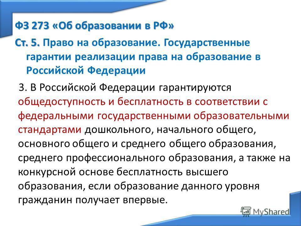 ФЗ 273 «Об образовании в РФ» Ст. 5. Ст. 5. Право на образование. Государственные гарантии реализации права на образование в Российской Федерации 3. В Российской Федерации гарантируются общедоступность и бесплатность в соответствии с федеральными госу