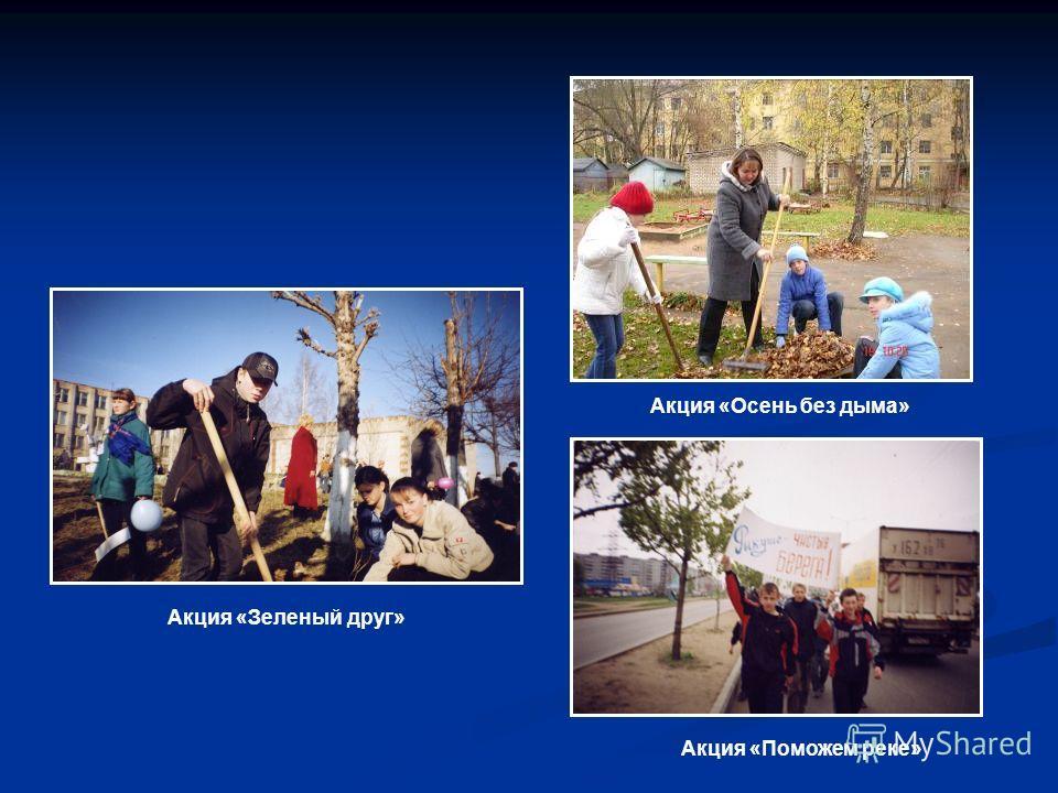 Акция «Осень без дыма» Акция «Поможем реке» Акция «Зеленый друг»