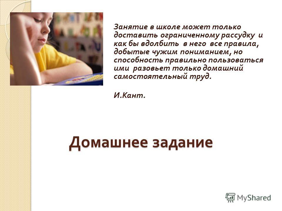 Домашнее задание Занятие в школе может только доставить ограниченному рассудку и как бы вдолбить в него все правила, добытые чужим пониманием, но способность правильно пользоваться ими разовьет только домашний самостоятельный труд. И. Кант.