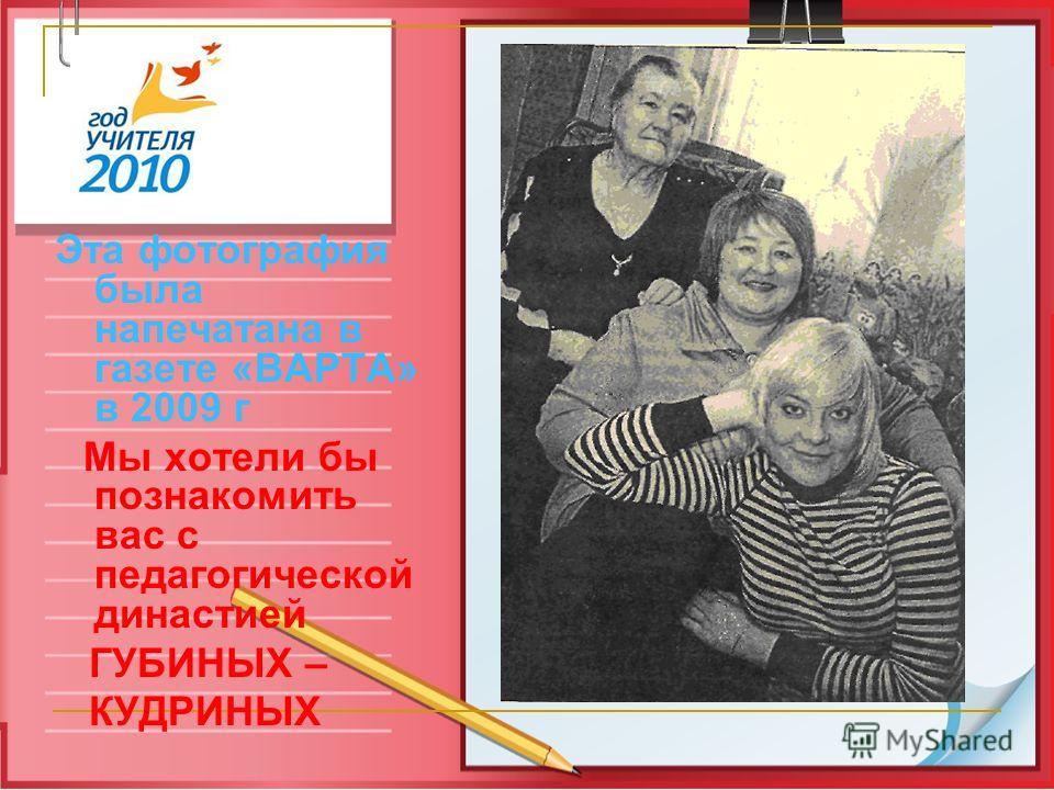 Эта фотография была напечатана в газете «ВАРТА» в 2009 г Мы хотели бы познакомить вас с педагогической династией ГУБИНЫХ – КУДРИНЫХ