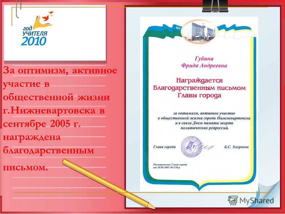 За оптимизм, активное участие в общественной жизни г.Нижневартовска в сентябре 2005 г. награждена благодарственным письмом.